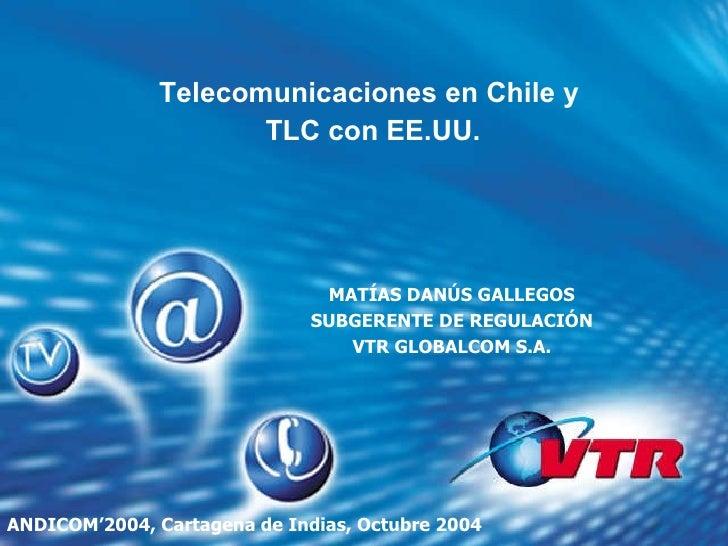 <ul><li>Telecomunicaciones en Chile y  </li></ul><ul><li>TLC con EE.UU. </li></ul>MATÍAS DANÚS GALLEGOS SUBGERENTE DE REGU...