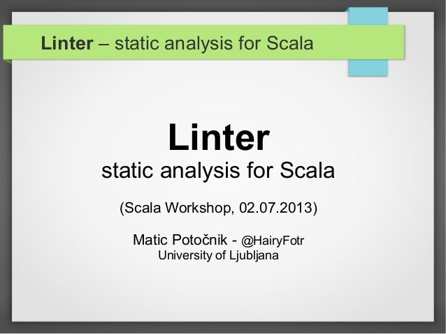 Linter – static analysis for Scala Linter static analysis for Scala (Scala Workshop, 02.07.2013) Matic Potočnik - @HairyFo...