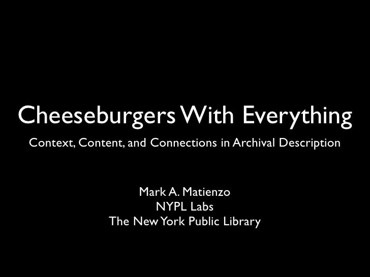 Cheeseburgers With Everything Context, Content, and Connections in Archival Description                      Mark A. Matie...