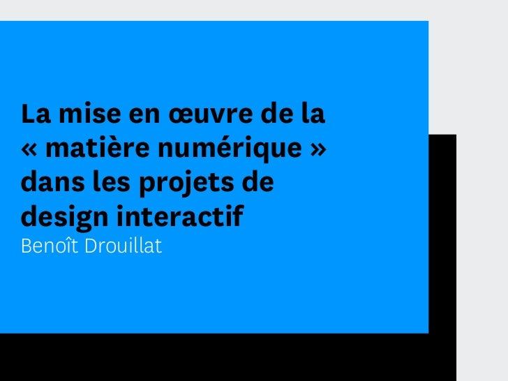 La mise en œuvre de la« matière numérique »dans les projets dedesign interactifBenoît Drouillat