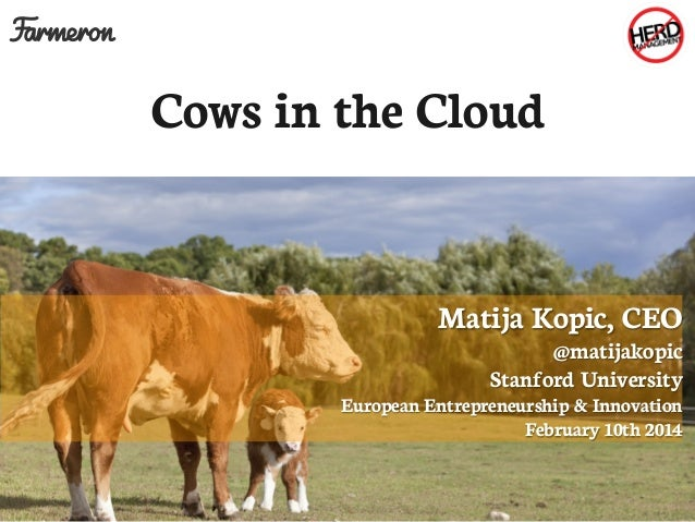 Cows in the Cloud  Matija Kopic, CEO  @matijakopic Stanford University  European Entrepreneurship & Innovation February 10...