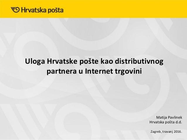 Uloga Hrvatske pošte kao distributivnog partnera u Internet trgovini Zagreb, travanj 2016. Matija Pavlinek Hrvatska pošta ...