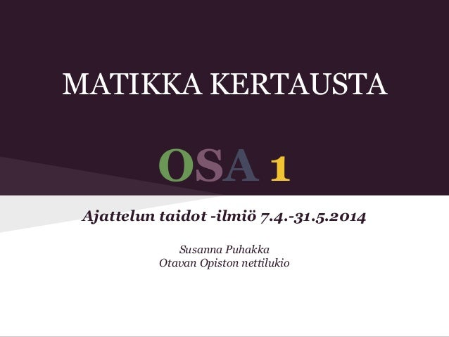 MATIKKA KERTAUSTA OSA 1 Ajattelun taidot -ilmiö 7.4.-31.5.2014 Susanna Puhakka Otavan Opiston nettilukio