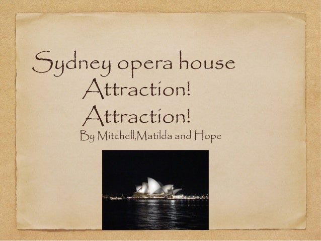 Sydney opera house Attraction! Attraction! By Mitchell,Matilda and Hope