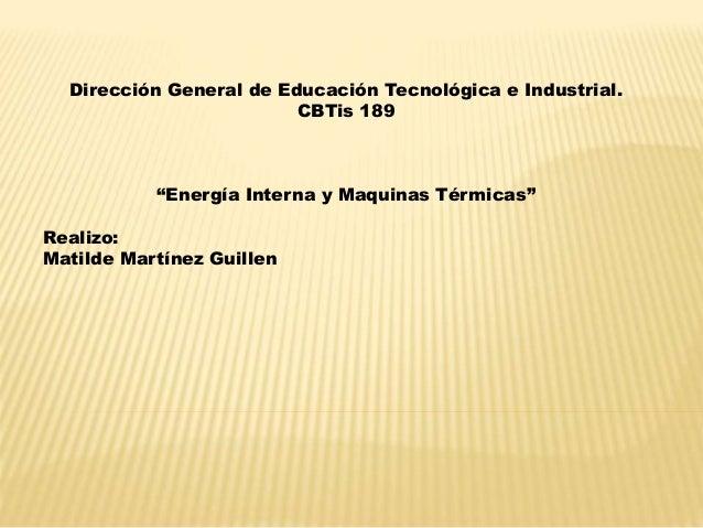 """Dirección General de Educación Tecnológica e Industrial. CBTis 189 """"Energía Interna y Maquinas Térmicas"""" Realizo: Matilde ..."""