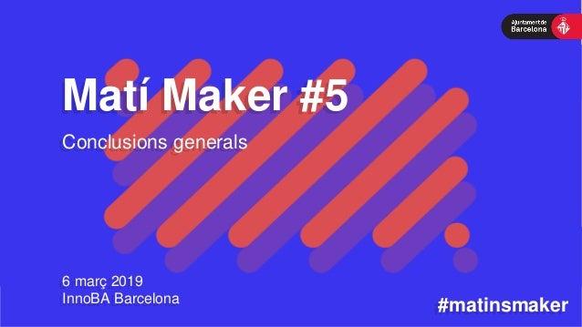 Matí Maker #5 6 març 2019 InnoBA Barcelona #matinsmaker Conclusions generals