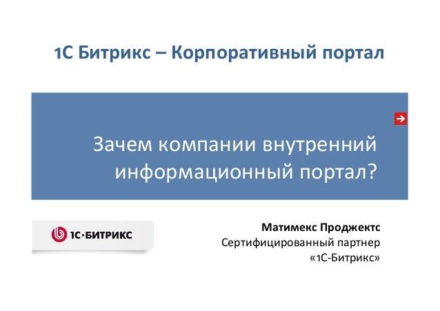 Зачем компании внутренний  информационный портал?  Матимекс Проджектс  Сертифицированный партнер   «1С-‐Битрикс...