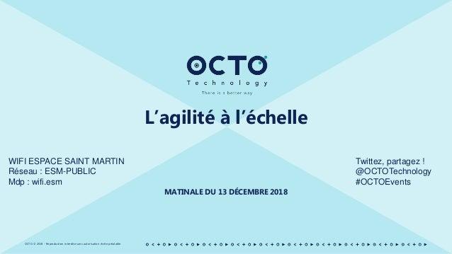 OCTO © 2018 - Reproduction interdite sans autorisation écrite préalable L'agilité à l'échelle MATINALE DU 13 DÉCEMBRE 2018...