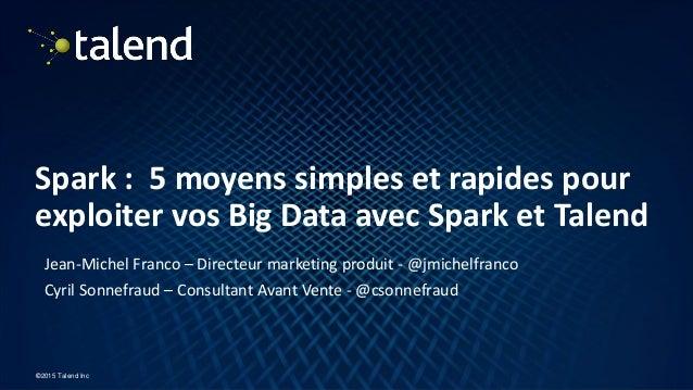 1 ©2015 Talend Inc Spark : 5 moyens simples et rapides pour exploiter vos Big Data avec Spark et Talend Jean-Michel Franco...