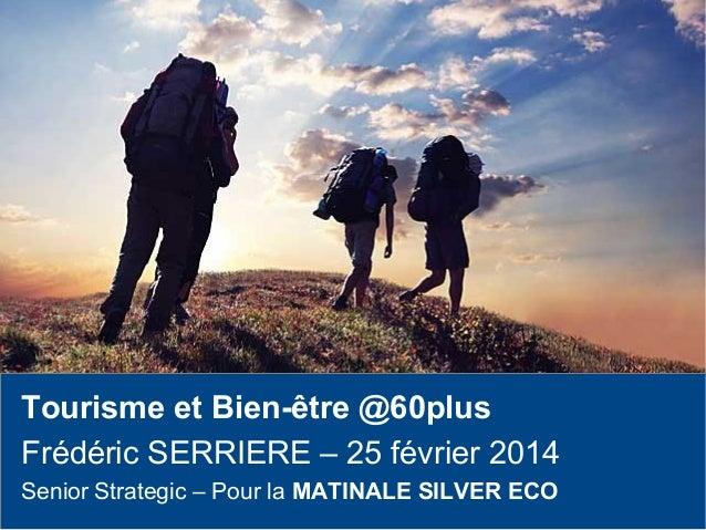 Tourisme et Bien-être @60plus Frédéric SERRIERE – 25 février 2014 Senior Strategic – Pour la MATINALE SILVER ECO