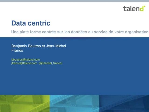© Talend 2014© Talend 2014 Data centric Une plate forme centrée sur les données au service de votre organisation Benjamin ...