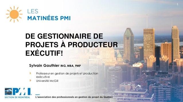 1 Sylvain Gauthier ING, MBA, PMP Professeur en gestion de projets et production exécutive Université McGill DE GESTIONNAIR...