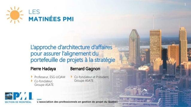 1 Pierre Hadaya Professeur, ESG-UQAM Co-fondateur, Groupe ASATE L'approche d'architecture d'affaires pour assurer l'aligne...