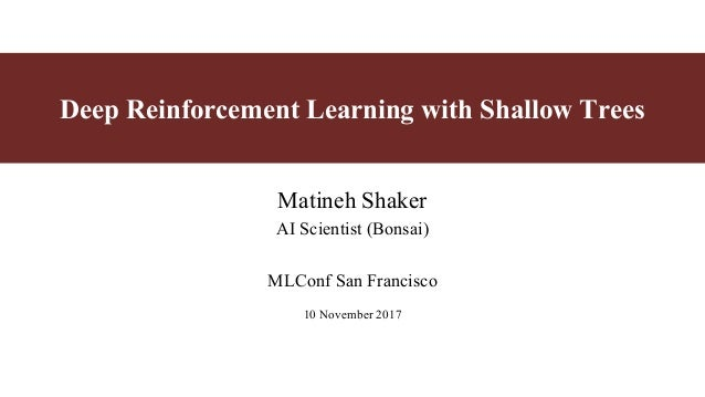 Deep Reinforcement Learning with Shallow Trees Matineh Shaker AI Scientist (Bonsai) MLConf San Francisco 10 November 2017