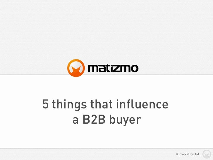 5 things that influence       a B2B buyer                            © 2010 Matizmo Ltd.