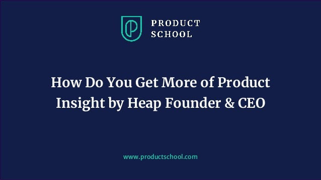 www.productschool.com How Do You Get More of Product Insight by Heap Founder & CEO