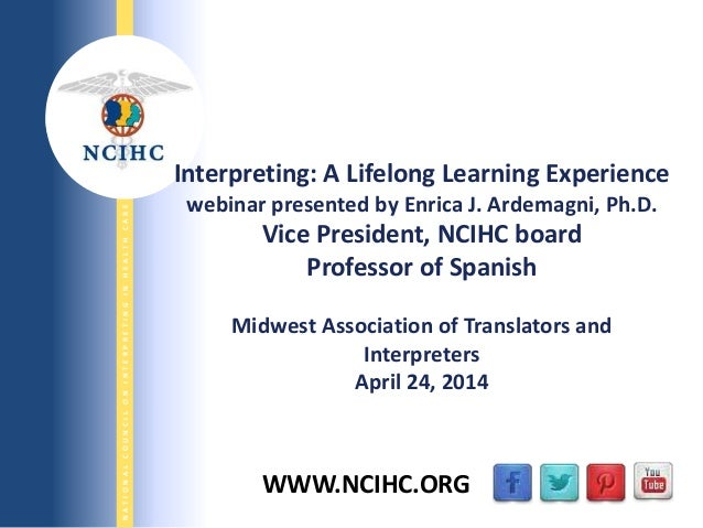 5/1/2014 NATIONALCOUNCILONINTERPRETINGINHEALTHCARE WWW.NCIHC.ORG Interpreting: A Lifelong Learning Experience webinar pres...