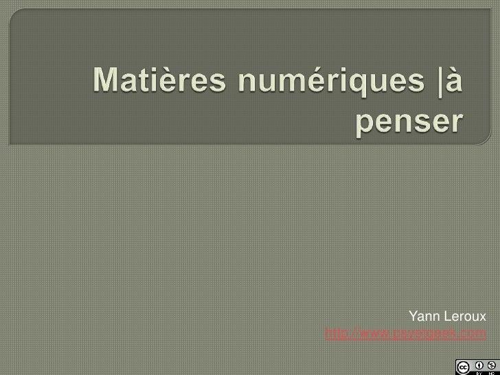 Matières numériques |à penser<br />Yann Leroux<br />http://www.psyetgeek.com<br />