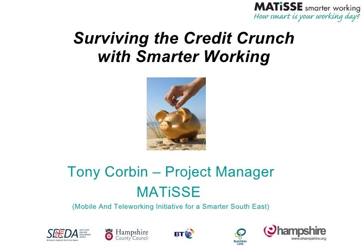 Surviving the Credit Crunch with Smarter Working Tony Corbin – Project Manager MATiSSE  (Mobile And Teleworking Initiative...