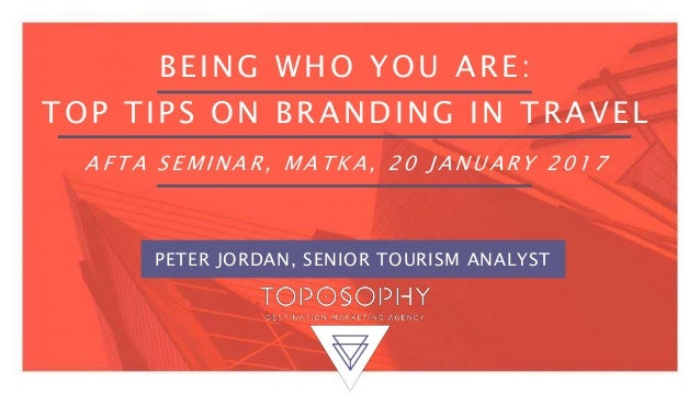 BEING WHO YOU ARE: TOP TIPS ON BRANDING IN TRAVEL A F T A S E M I N A R , M A T K A , 2 0 J A N U A R Y 2 0 1 7 PETER JORD...