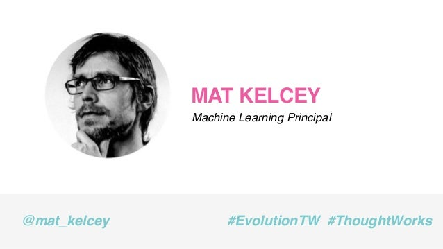 MAT KELCEY Machine Learning Principal @mat_kelcey #EvolutionTW #ThoughtWorks
