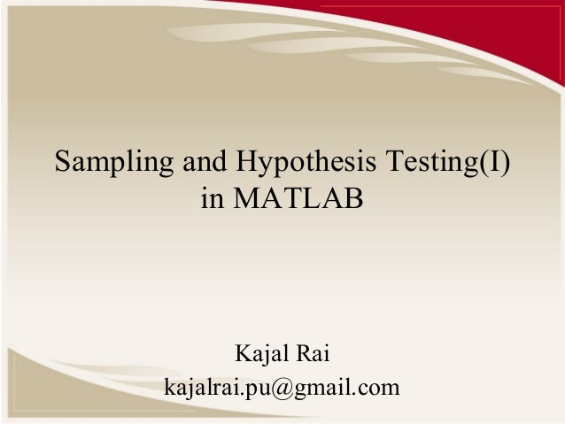 Sampling and Hypothesis Testing(I) in MATLAB Kajal Rai kajalrai.pu@gmail.com