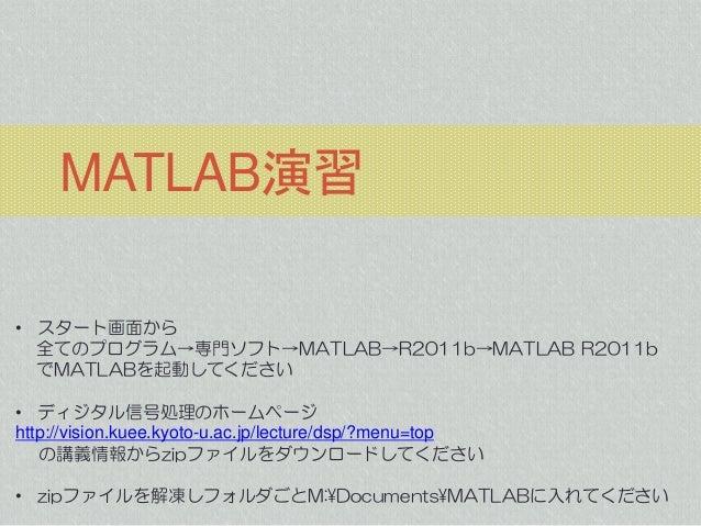 MATLAB演習 • スタート画面から 全てのプログラム→専門ソフト→MATLAB→R2011b→MATLAB R2011b でMATLABを起動してください  • ディジタル信号処理のホームページ http://vision.kuee.kyo...