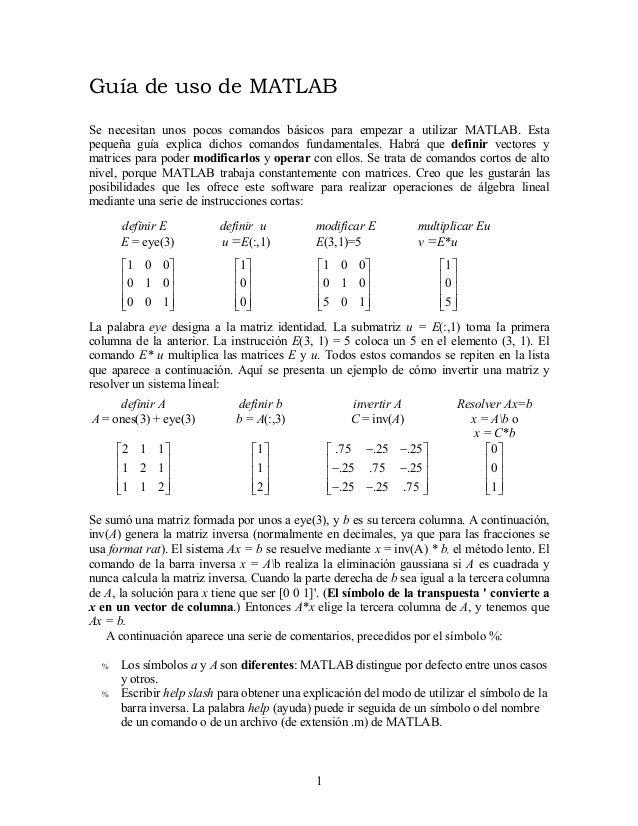 Guía de uso de MATLAB Se necesitan unos pocos comandos básicos para empezar a utilizar MATLAB. Esta pequeña guía explica d...