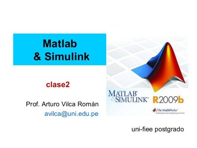 Matlab & Simulink Prof. Arturo Vilca Román avilca@uni.edu.pe uni-fiee postgrado clase2