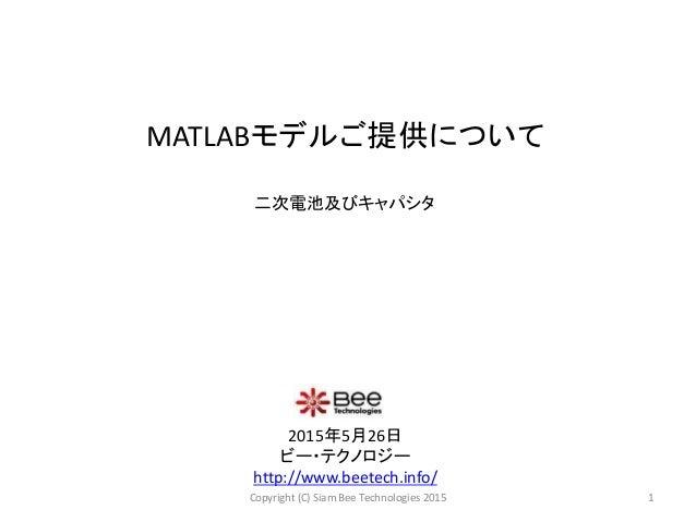 MATLABモデルご提供について 2015年5月26日 ビー・テクノロジー http://www.beetech.info/ 1Copyright (C) Siam Bee Technologies 2015 二次電池及びキャパシタ