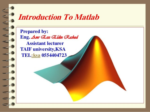 Introduction To Matlab  Prepared by :  1  Prepared by:  Eng. Amr Ezz Eldin Rashed  Assistant lecturer  TAIF university,KSA...