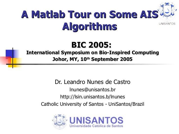 A Matlab Tour on Some AIS Algorithms BIC 2005:  International Symposium on Bio-Inspired Computing Johor, MY, 10 th  Septem...