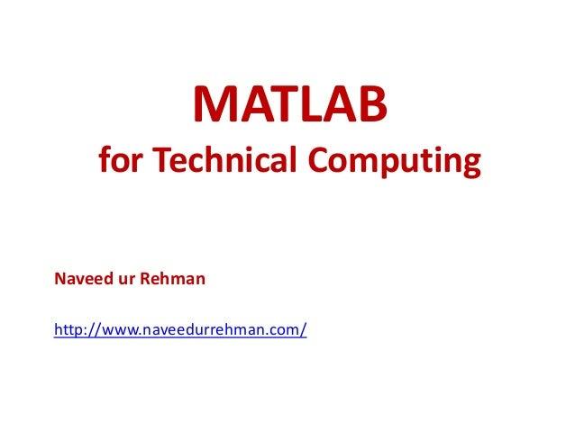 MATLAB for Technical Computing Naveed ur Rehman http://www.naveedurrehman.com/