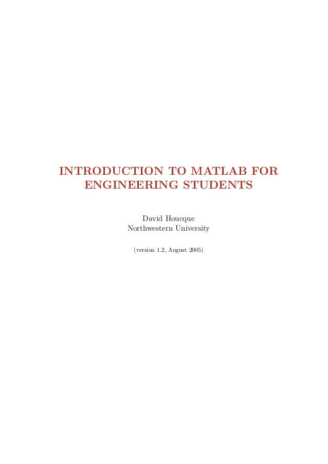 INTRODUCTION TO MATLAB FOR ENGINEERING STUDENTS David Houcque Northwestern University (version 1.2, August 2005)
