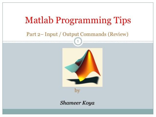 11 Matlab Programming Tips Part 2– Input / Output Commands (Review) by Shameer Koya