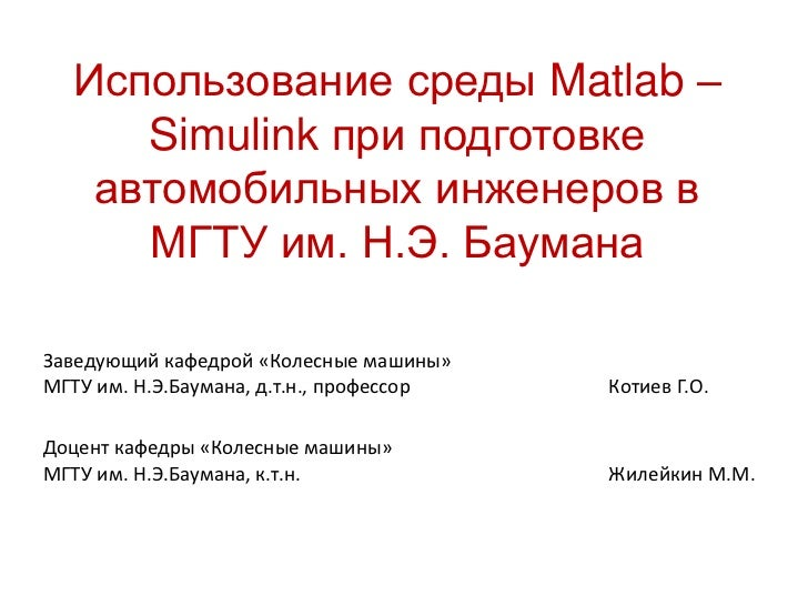 Использование среды Matlab –     Simulink при подготовке   автомобильных инженеров в     МГТУ им. Н.Э. БауманаЗаведующий к...
