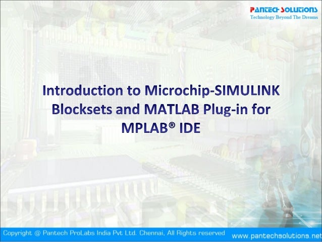 Introduction & Agenda• Introduction to Microchip Device Blocksets• Introduction to MATLAB Plug-In in MPLAB®IDE• Creating a...