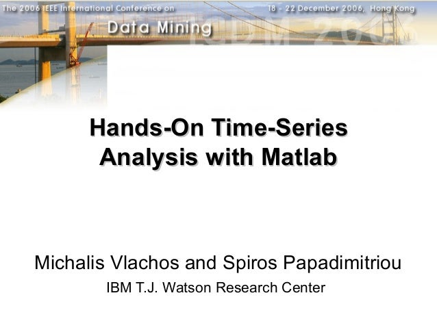 Hands-On Time-Series       Analysis with MatlabMichalis Vlachos and Spiros Papadimitriou       IBM T.J. Watson Research Ce...