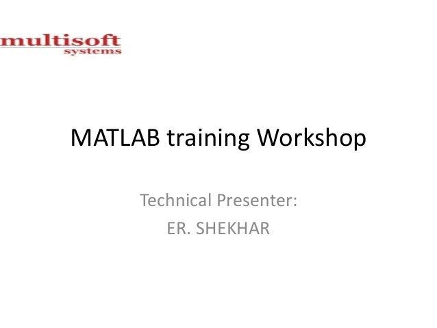 MATLAB training Workshop Technical Presenter: ER. SHEKHAR