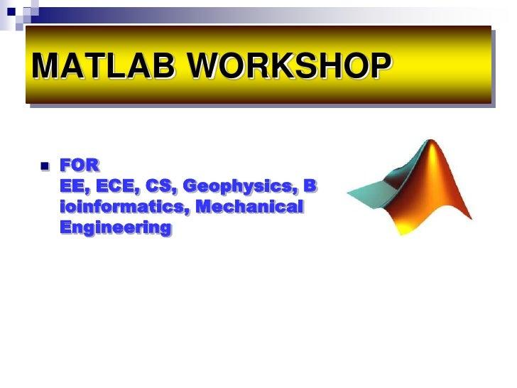 MATLAB WORKSHOP   FOR    EE, ECE, CS, Geophysics, B    ioinformatics, Mechanical    Engineering