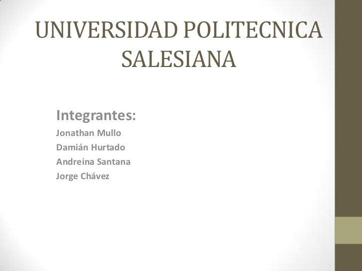 UNIVERSIDAD POLITECNICA SALESIANA<br />Integrantes:<br />JonathanMullo<br />Damián Hurtado<br />Andreina Santana<br />Jorg...