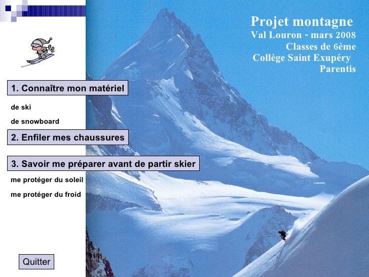 Projet montagne   Val Louron - mars 2008 Classes de 6ème Collège Saint Exupéry  Parentis 1. Connaître mon matériel de ski ...