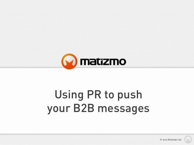 Using PR to push your B2B messages © 2010 Matizmo Ltd.