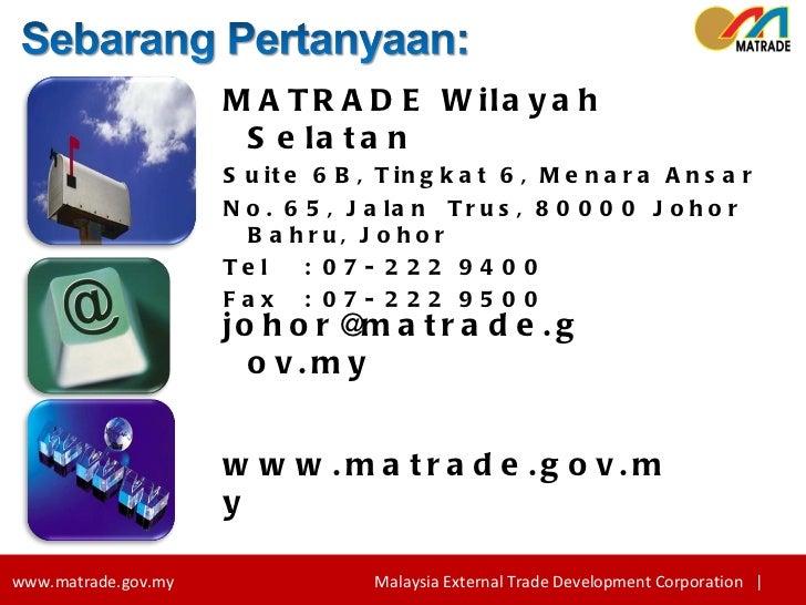 [email_address] www.matrade.gov.my MATRADE Wilayah Selatan Suite 6B, Tingkat 6, Menara Ansar No. 65, Jalan  Trus, 80000 Jo...