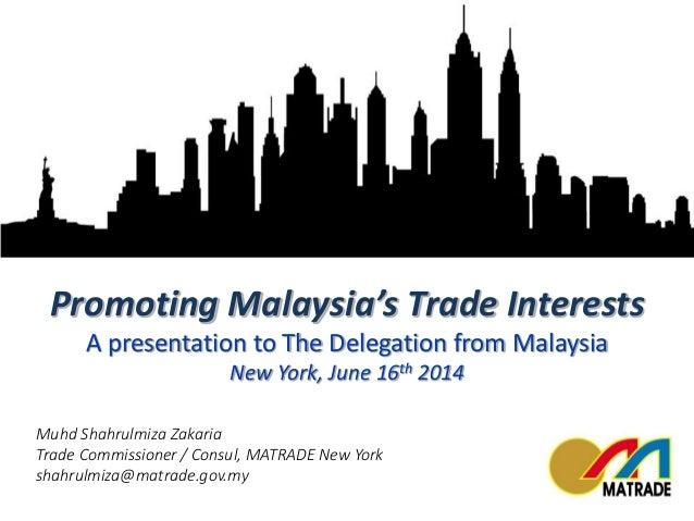 Muhd Shahrulmiza Zakaria Trade Commissioner / Consul, MATRADE New York shahrulmiza@matrade.gov.my Promoting Malaysia's Tra...