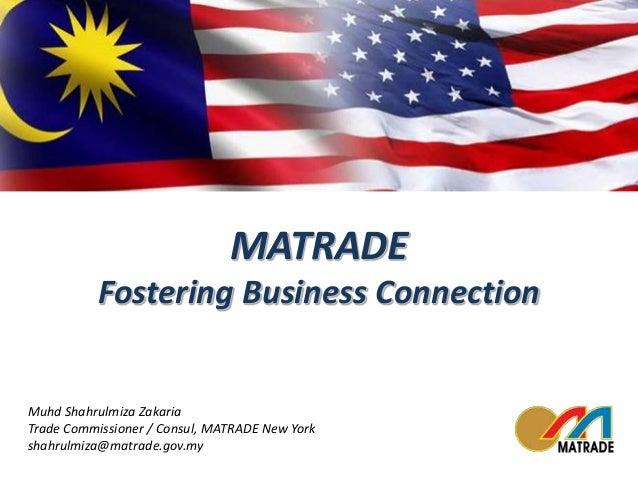 MATRADE  Fostering Business Connection  Muhd Shahrulmiza Zakaria  Trade Commissioner / Consul, MATRADE New York  shahrulmi...