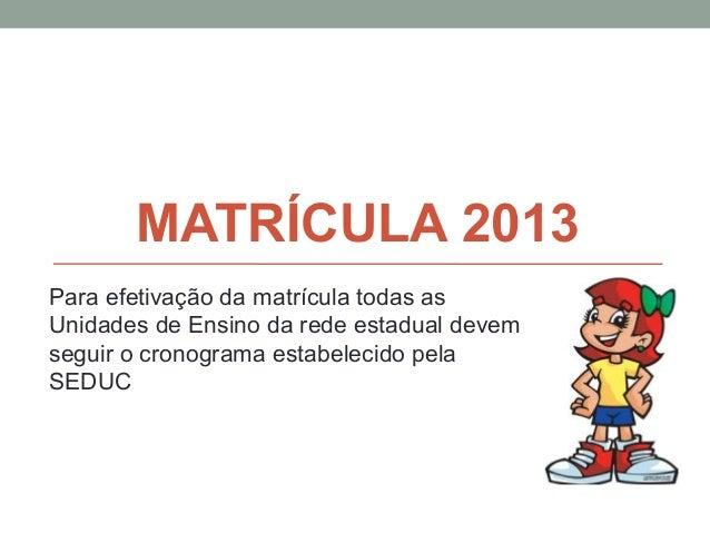 MATRÍCULA 2013Para efetivação da matrícula todas asUnidades de Ensino da rede estadual devemseguir o cronograma estabeleci...