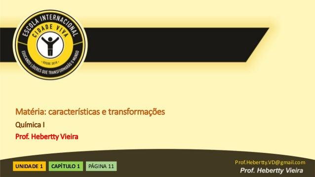Prof.Hebertty.VD@gmail.com Prof.Hebertty.VD@gmail.com Matéria: características e transformações Química I Prof. Hebertty V...