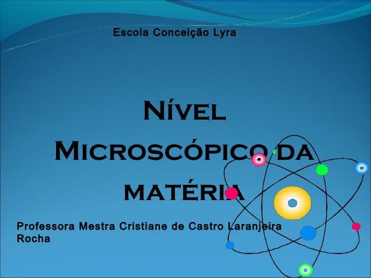 Escola Conceição Lyra           Nível      Microscópico da          matériaProfessora Mestra Cristiane de Castro Laranjeir...