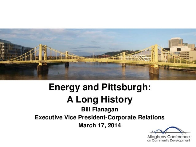 Energy and Pittsburgh: A Long History Bill Flanagan Executive Vice President-Corporate Relations March 17, 2014